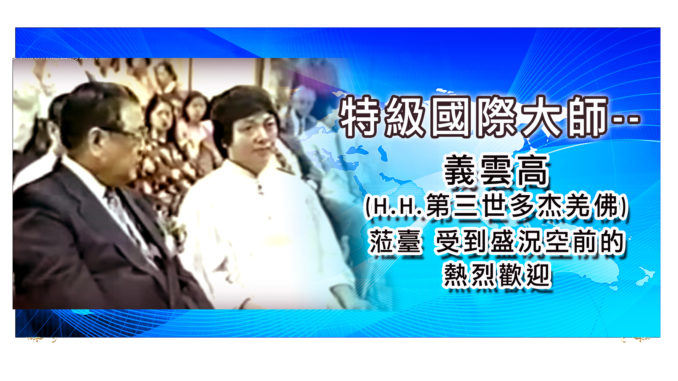 特級國際大師-–-義雲高H.H.第三世多杰羌佛)蒞臺-受到盛況空前的熱烈歡迎-1