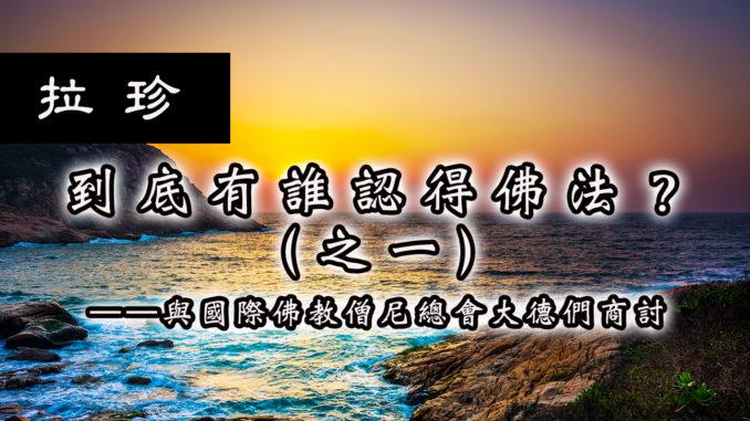 到底有誰認得佛法?(之(一)——與國際佛教僧尼總會大德們商讨