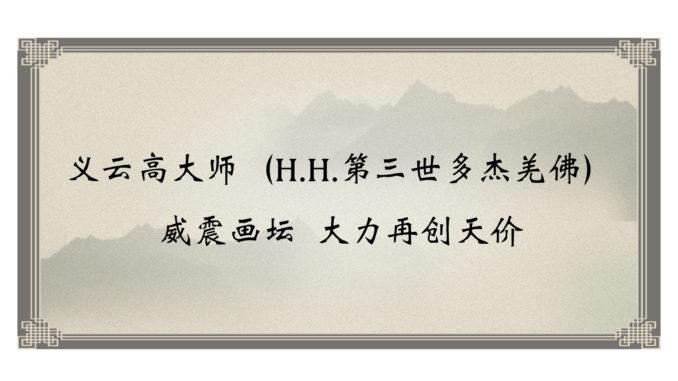 义云高大师(H.H.第三世多杰羌佛)威震画坛-大力再创天价