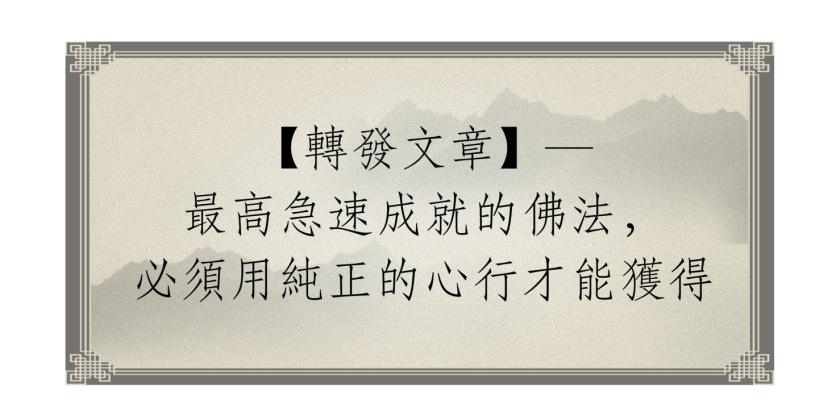 轉發文章—最高急速成就的佛法,必須用純正的心行才能獲得