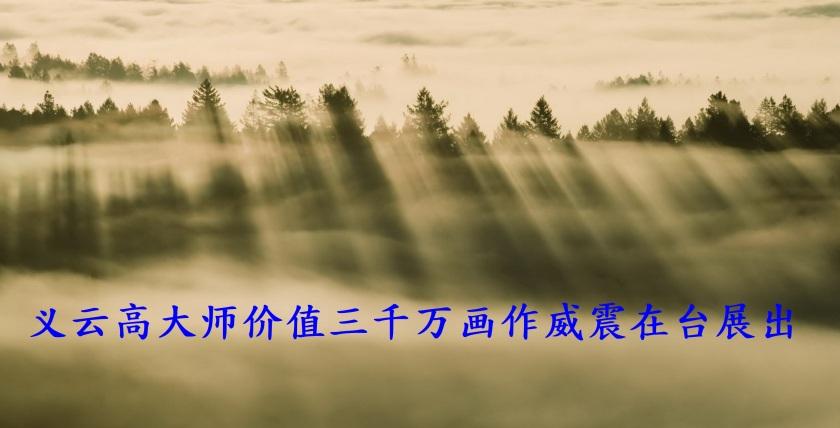 义云高大师价值三千万画作威震在台展出-1