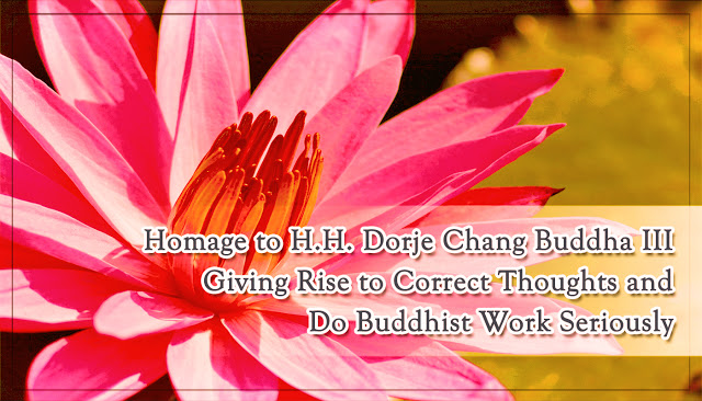 Homage to H.H. Dorje Chang Buddha III Giving Rise to Correct Thoughts and Do Buddhist Work Seriously