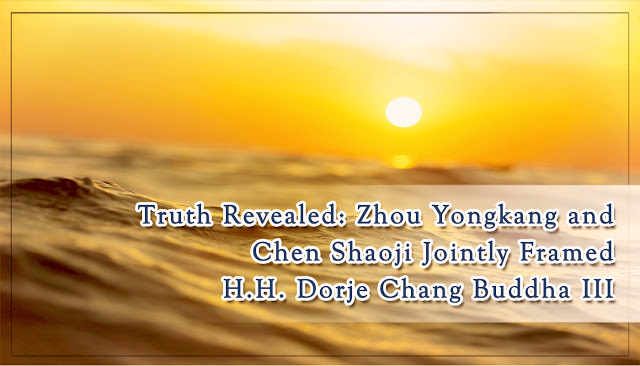 Truth Revealed- Zhou Yongkang and Chen Shaoji Jointly Framed H.H. Dorje Chang Buddha III